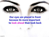 Quote from unknown author. Our eyes are placed in front because its more important to look ahead than look back. Graphic image of two eyes focused on the viewer.